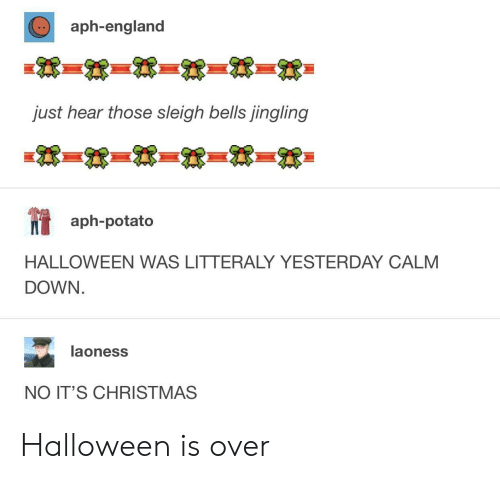 Christmas, England, and Halloween: aph-england  just hear those sleigh bells jingling  aph-potato  HALLOWEEN WAS LITTERALY YESTERDAY CALM  DOWN  laoness  NO IT'S CHRISTMAS Halloween is over