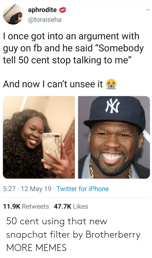 "Aphrodite: aphrodite  @toraiseha  I once got into an argument with  guy on fb and he said ""Somebody  tell 50 cent stop talking to me""  And now l can't unsee it fa  5:27 12 May 19 Twitter for iPhone  11.9K Retweets 47.7K Likes 50 cent using that new snapchat filter by Brotherberry MORE MEMES"