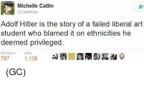Memes, Hitler, and Adolf Hitler: APITALIS  Michelle Catlin  @CatlinNya  Adolf Hitler is the story of a failed liberal art  student who blamed it on ethnicities he  deemed privileged  RETWEETS  LIKES  787  1,138 (GC)