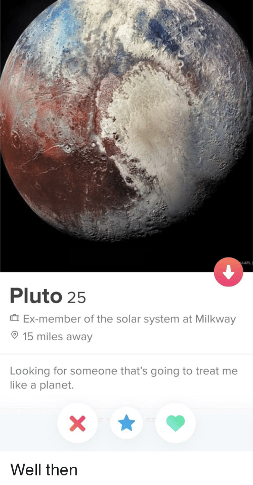 the solar system: -APL  Pluto 2!5  Ex-member of the solar system at Milkway  15 miles away  Looking for someone that's going to treat me  like a planet. Well then