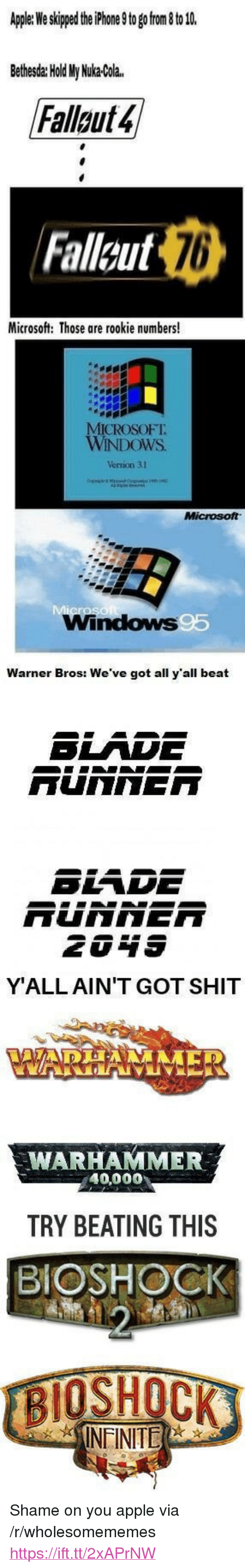 """Apple, Microsoft, and Shit: Apler We skped the hone 9to go rom to 1  Bethesda: Hold My Nuka-Cola.  Falluts  Fallcut  76  Microsoft: Those are rookie numbers!  ICROSOFT.  Versión 31  Windows  Warner Bros: We've got all y'all beat  SLADE  YALL AIN'T GOT SHIT  WARHAMMER  40,000  TRY BEATING THIS  BIOSHOCK  INEINITE <p>Shame on you apple via /r/wholesomememes <a href=""""https://ift.tt/2xAPrNW"""">https://ift.tt/2xAPrNW</a></p>"""