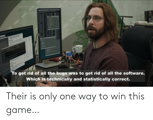 bugs: AplH  To get rid of all the bugs was to get rid of all the software.  Which is technically and statistically correct. Their is only one way to win this game…