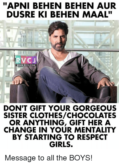 """Auring: """"APNI BEHEN BEHEN AUR  DUSRE KI BEHEN MAAL""""  RVCJ  WWW.RVcJ.coM  DON'T GIFT YOUR GORGEOUS  SISTER CLOTHES/CHOCOLATES  OR ANYTHING, GIFT HER A  CHANGE IN YOUR MENTALITY  BY STARTING TO RESPECT  GIRLS. Message to all the BOYS!"""