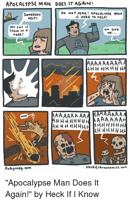"""Help, Tree, and Fear: APOCAL1PSE MAN DOES IT AGAIN!  SomEBoDy  HELP!  Do NOT FEAR! APOCALYPSE MAN  IS HERE TO HELP  MY CAT iS  STuCk IN A  TREE !  OH GO D  NO  MOW!  Axbymag.com  HeckifIknowcomics.com """"Apocalypse Man Does It Again!"""" by Heck If I Know"""