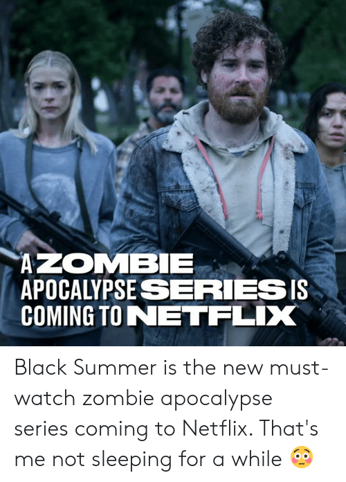 Dank, Netflix, and Summer: APOCALYPSESERIESIS  COMING TONETFLIX Black Summer is the new must-watch zombie apocalypse series coming to Netflix. That's me not sleeping for a while 😳