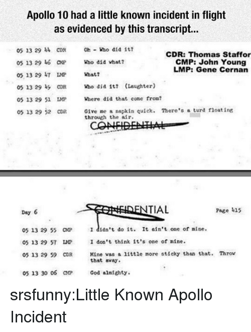 turd: Apollo 10 had a little known incident in flight  as evidenced by this transcript...  05 23 29 CDR  05 13 29 6 CHP  05 13 29 47  Oh ho did i  CDR: Thomas Staffor  CMP: John Young  LMP: Gene Cernan  Who did vhat?  05 13 29 51 IMP  Where did that come fron  Give me a napkin uick. There's a turd float ing  through the alr.  05 13 29 52 CDR  TIAL  Page 415  Day 6  05 13 29 55 CP  05 13 29 57 LP  05 13 29 59 CDR  I didn't do it. It ain't one of nine.  I don't think it's one of nine.  Kine vas a little more sticky tha that. Throv  that avay  05 13 30 06 ar  God almfghty. srsfunny:Little Known Apollo Incident
