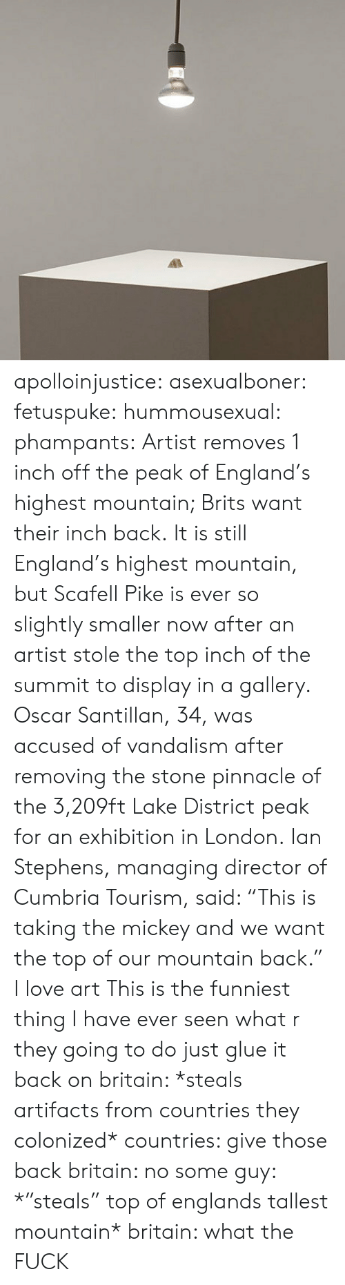 "Taking The Mickey: apolloinjustice:  asexualboner:  fetuspuke:   hummousexual:   phampants:   Artist removes 1 inch off the peak of England's highest mountain; Brits want their inch back. It is still England's highest mountain, but Scafell Pike is ever so slightly smaller now after an artist stole the top inch of the summit to display in a gallery. Oscar Santillan, 34, was accused of vandalism after removing the stone pinnacle of the 3,209ft Lake District peak for an exhibition in London. Ian Stephens, managing director of Cumbria Tourism, said: ""This is taking the mickey and we want the top of our mountain back.""   I love art   This is the funniest thing I have ever seen   what r they going to do just glue it back on   britain: *steals artifacts from countries they colonized* countries: give those back britain: no some guy: *""steals"" top of englands tallest mountain* britain: what the FUCK"