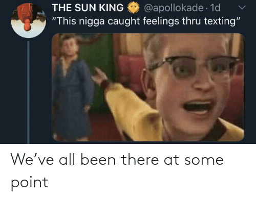 "Thru: @apollokade 1d  ""This nigga caught feelings thru texting""  THE SUN KING We've all been there at some point"
