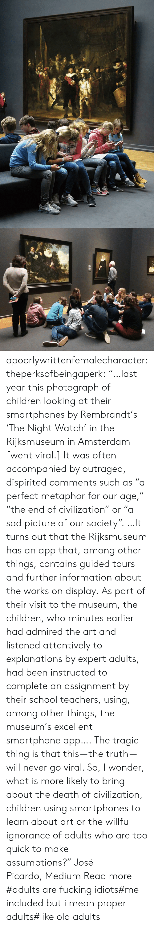 "Amsterdam: apoorlywrittenfemalecharacter: theperksofbeingaperk:  ""…last year this photograph of children looking at their smartphones by Rembrandt's 'The Night Watch' in the Rijksmuseum in Amsterdam [went viral.] It was often accompanied by outraged, dispirited comments such as ""a perfect metaphor for our age,"" ""the end of civilization"" or ""a sad picture of our society"". …It turns out that the Rijksmuseum has an app that, among other things, contains guided tours and further information about the works on display. As part of their visit to the museum, the children, who minutes earlier had admired the art and listened attentively to explanations by expert adults, had been instructed to complete an assignment by their school teachers, using, among other things, the museum's excellent smartphone app….   The tragic thing is that this — the truth — will never go viral. So, I wonder, what is more likely to bring about the death of civilization, children using smartphones to learn about art or the willful ignorance of adults who are too quick to make assumptions?"" José Picardo, Medium Read more    #adults are fucking idiots#me included but i mean proper adults#like old adults"