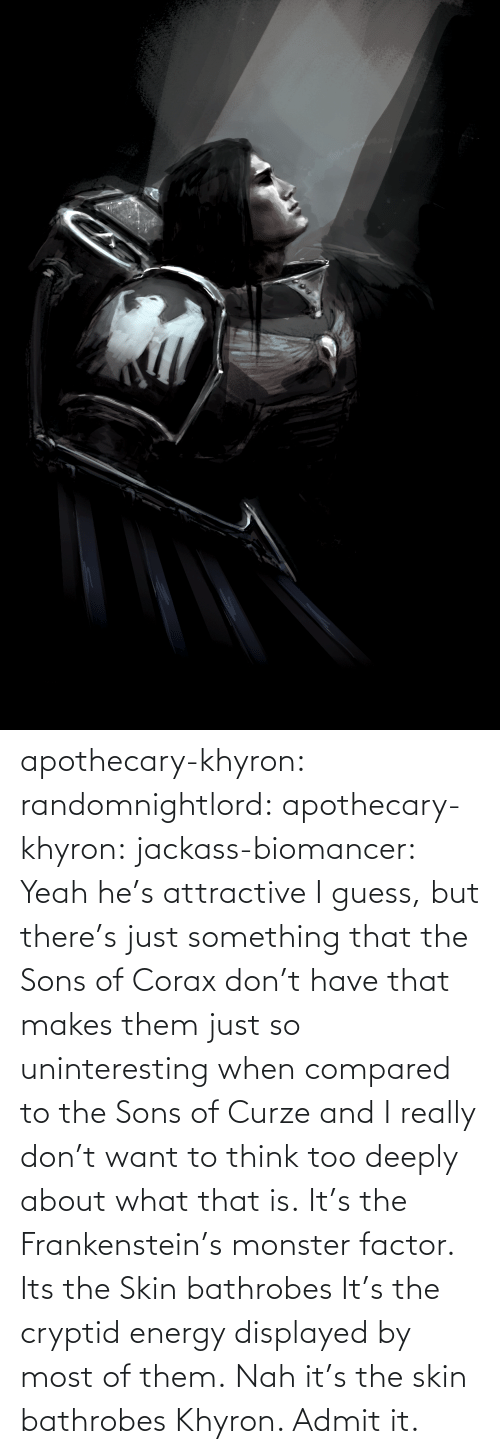 monster: apothecary-khyron:  randomnightlord:  apothecary-khyron:  jackass-biomancer:  Yeah he's attractive I guess, but there's just something that the Sons of Corax don't have that makes them just so uninteresting when compared to the Sons of Curze and I really don't want to think too deeply about what that is.   It's the Frankenstein's monster factor.   Its the Skin bathrobes   It's the cryptid energy displayed by most of them.   Nah it's the skin bathrobes Khyron. Admit it.