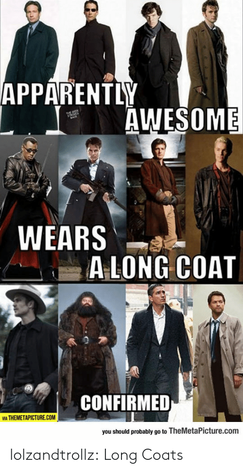 Apparently, Tumblr, and Blog: APPARENTLY  AWESOME  WEARS  ALONG COAT  CONFIRMED  VIA THEMETAPICTURE.COM  you should probably go to TheMetaPicture.com lolzandtrollz:  Long Coats