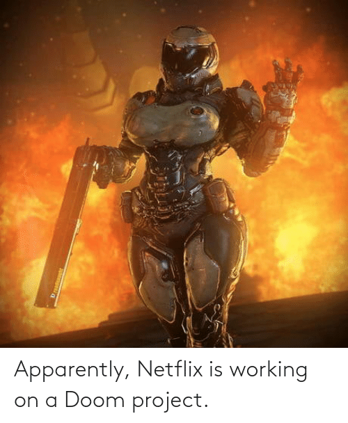 apparently: Apparently, Netflix is working on a Doom project.