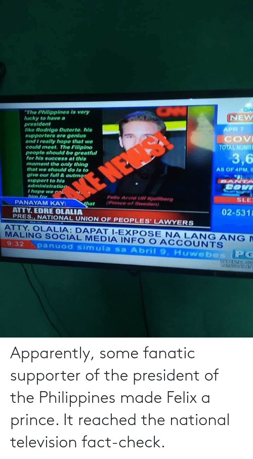 Television: Apparently, some fanatic supporter of the president of the Philippines made Felix a prince. It reached the national television fact-check.