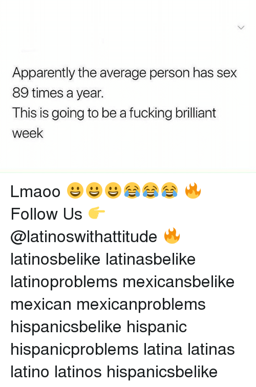 Apparently, Fucking, and Latinos: Apparently the average person has sex  89 times a year.  This is going to be a fucking brilliant  week Lmaoo 😀😀😀😂😂😂 🔥 Follow Us 👉 @latinoswithattitude 🔥 latinosbelike latinasbelike latinoproblems mexicansbelike mexican mexicanproblems hispanicsbelike hispanic hispanicproblems latina latinas latino latinos hispanicsbelike