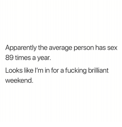 Apparently, Fucking, and Sex: Apparently the average person has sex  89 times a year.  Looks like l'm in for a fucking brilliant  weekend