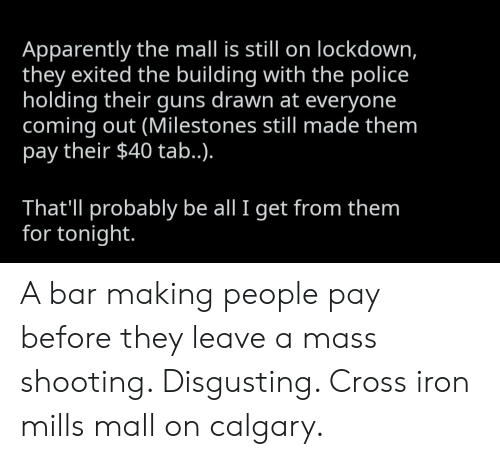 Apparently, Guns, and Police: Apparently the mall is still on lockdown,  they exited the building with the police  holding their guns drawn at everyone  coming out (Milestones still made them  pay their $40 tab..).  That'll probably be all I get from them  for tonight. A bar making people pay before they leave a mass shooting. Disgusting. Cross iron mills mall on calgary.