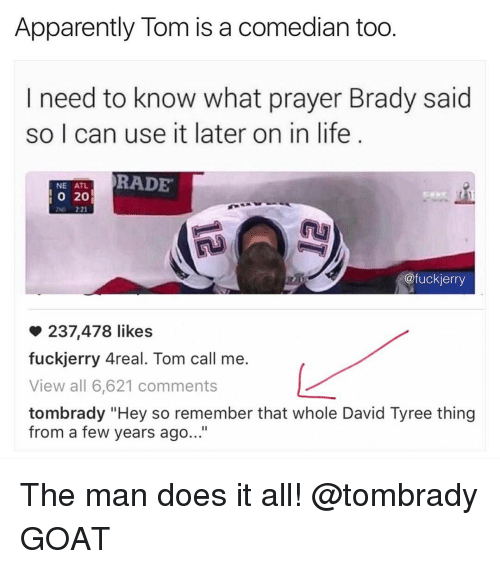"""Funny, Atl, and Goats: Apparently Tom is a comedian too  I need to know what prayer Brady said  so I can use it later on in life  RADE  NE ATL  20  @fuckierry  237,478 likes  fuckjerry Areal. Tom call me.  View all 6,621 comments  tombrady """"Hey so remember that whole David Tyree thing  from a few years ago..."""" The man does it all! @tombrady GOAT"""