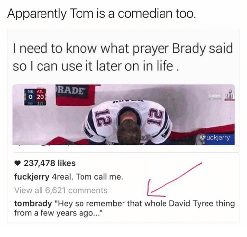 """Atl, Thing, and Usings: Apparently Tom is a comedian too.  I need to know what prayer Brady said  so I can use it later on in life  RADE  NE ATL  20  @fuck jerry  237,478 likes  fuckjerry Areal. Tom call me.  View all 6,621 comments  tombrady """"Hey so remember that whole David Tyree thing  from a few years ago..."""