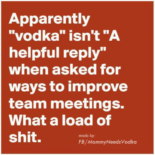 "Apparently, Dank, and Shit: Apparently  ""vodka"" isn't""A  helpful reply""  when asked for  ways to improve  team meetings.  What a load of  shit.  made by  FB/MommyNeedsVodka"