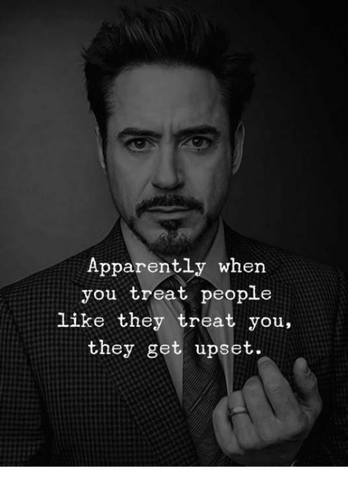 Apparently, They, and You: Apparently when  you treat people  like they treat you,  they get upset.