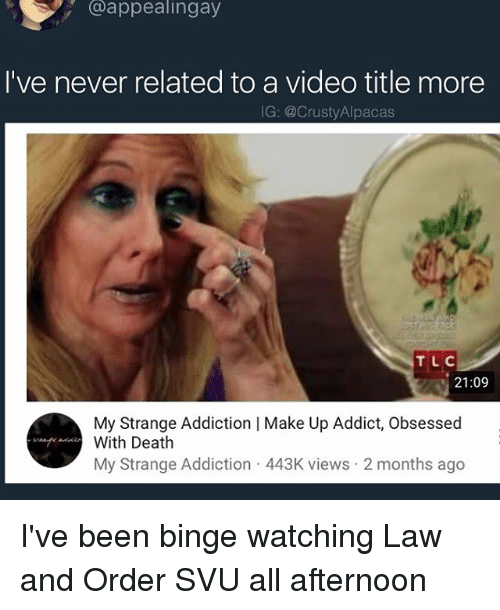 svu: @appealingay  I've never related to a video title more  IG: @CrustyAlpacas  TLC  21:09  My Strange Addiction | Make Up Addict, Obsessed  With Death  My Strange Addiction 443K views 2 months ago I've been binge watching Law and Order SVU all afternoon
