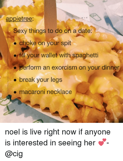 Sexy, Tumblr, and Spaghetti: appietree:  Sexy things to do on a date:  choke on your spit  fill your wallet with spaghetti  perform an exorcism on your dinner  break your legs  macaroni necklace noel is live right now if anyone is interested in seeing her 💕-@cig