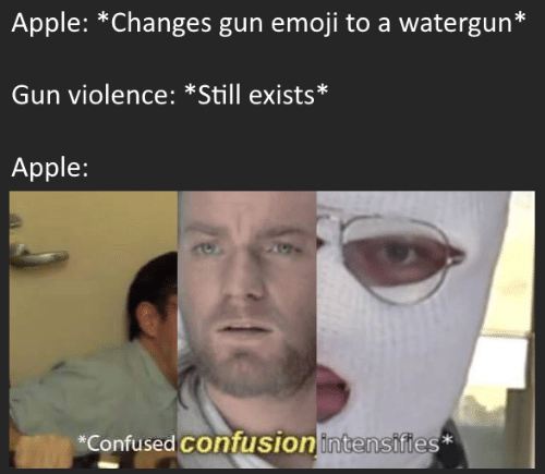 Apple, Confused, and Emoji: Apple: *Changes gun emoji to a watergun*  Gun violence: *Still exists*  Apple:  *Confused confusionintensifies*