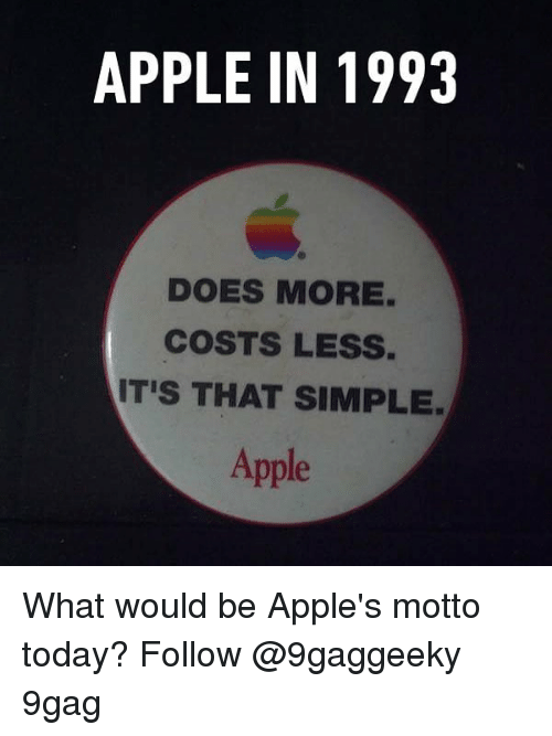 9gag, Apple, and Memes: APPLE IN 1993  DOES MORE.  COSTS LESS.  IT'S THAT SIMPLE  Apple What would be Apple's motto today? Follow @9gaggeeky 9gag