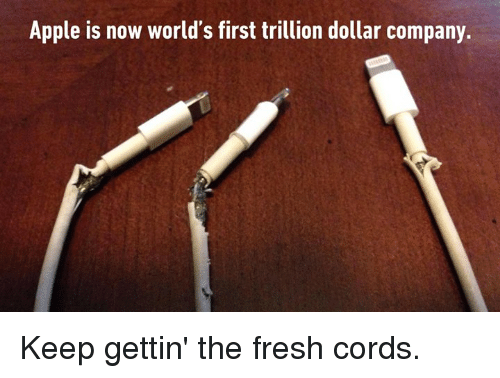 Apple, Fresh, and Memes: Apple is now world's first trillion dollar company. Keep gettin' the fresh cords.