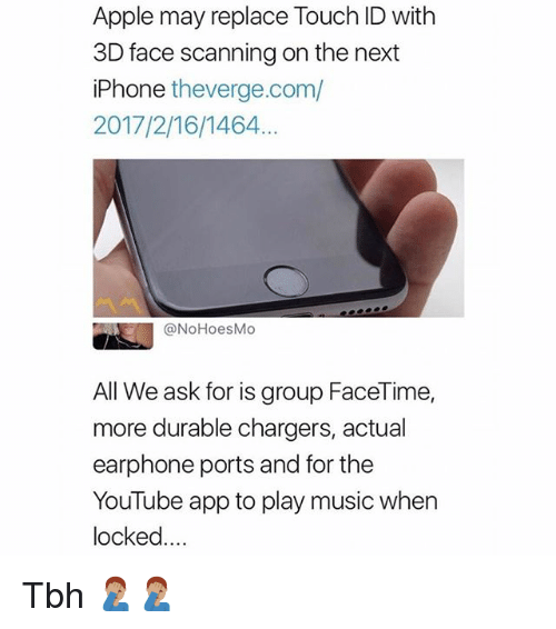Scanning: Apple may replace Touch ID with  3D face scanning on the next  iPhone theverge.com/  2017/2/16/1464  @NoHoesMo  All We ask for is group FaceTime,  more durable chargers, actual  earphone ports and for the  YouTube app to play music when  locked... Tbh 🤦🏽♂️🤦🏽♂️