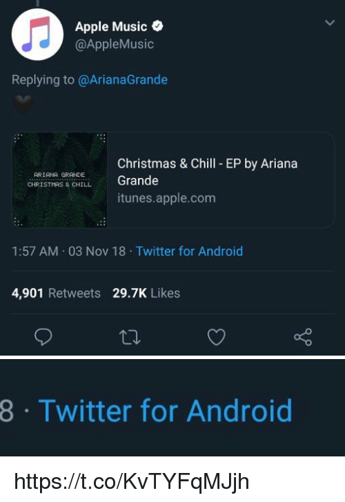 arianagrande: Apple Music  @AppleMusic  Replying to @ArianaGrande  Christmas & Chill EP by Ariana  Grande  ARIANA GRANDE ,  CHİR IST  S & CHILL  itunes.apple.com  1:57 AM 03 Nov 18 Twitter for Android  4,901 Retweets 29.7K Likes   8  Twitter for Android https://t.co/KvTYFqMJjh