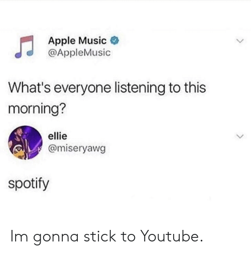 Apple Music: Apple Music  @AppleMusic  What's everyone listening to this  morning?  ellie  @miseryawg  spotify Im gonna stick to Youtube.