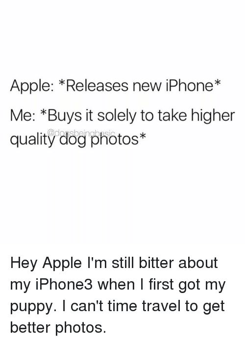 time traveller: Apple: *Releases new iPhone*  Me: *Buys it solely to take higher  quality dog photos* Hey Apple I'm still bitter about my iPhone3 when I first got my puppy. I can't time travel to get better photos.