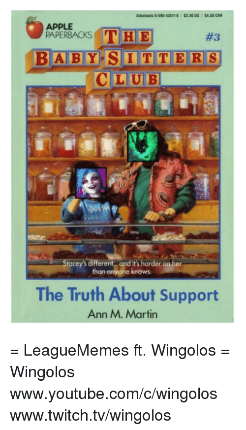Apple, Martin, and Memes: APPLE  THE  PAPERBACKS  BABY SITTERS  LUBI  Stacey's different and it's harder on her  than anyone knows.  The Truth About Support  Ann M. Martin = LeagueMemes ft. Wingolos =  Wingolos www.youtube.com/c/wingolos www.twitch.tv/wingolos