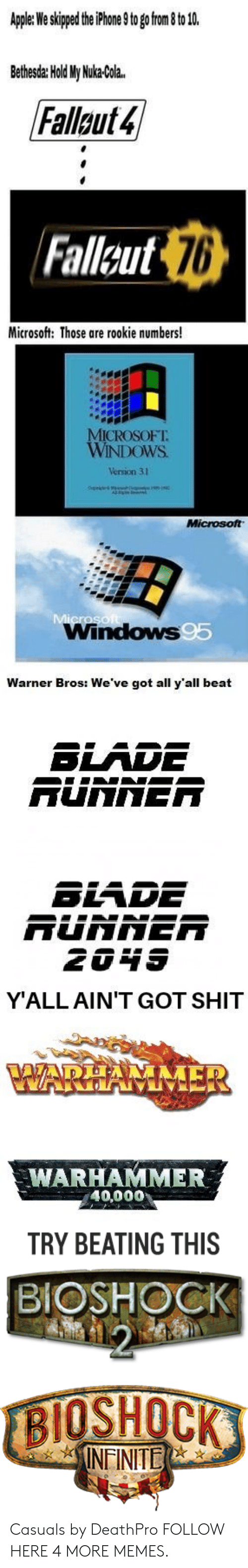 Casuals: Apple: We skipped the iPhone 9 to go from 8 to 10.  Bethesda: Hold My Nuka-Cola.  Fallout 4  Fallsut 76  Microsoft: Those are rookie numbers!  MICROSOFT  WINDOWS  Version 31  Microsoft  Microso  Windows95  Warner Bros: We've got all y'all beat  BLADE  RUNNER  BLADE  RUNNER  2049  Y'ALL AIN'T GOT SHIT  AADEA  VWARHAMMER  WARHAMMER  40,000  TRY BEATING THIS  BIOSHOCK  12  BIOSHOCK  INEINITE Casuals by DeathPro FOLLOW HERE 4 MORE MEMES.