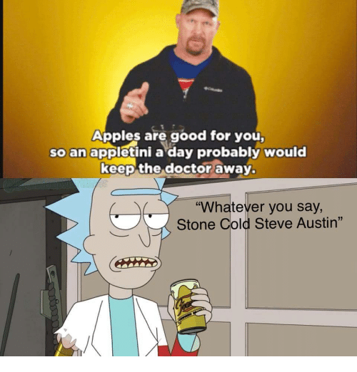 """cold-steve-austin: Apples are good for you  so an appletini a day probably would  keep the doctor away.  """"Whatever you say,  Stone Cold Steve Austin"""""""