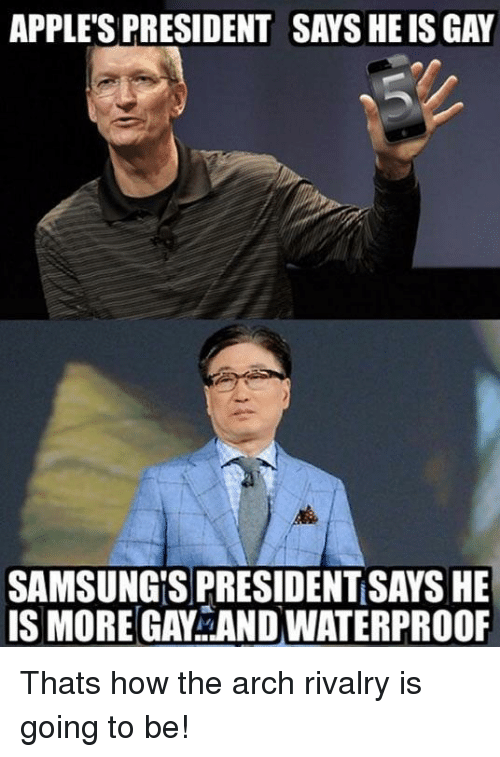 How, Arch, and Gay: APPLE'S PRESIDENT SAYS HE IS GAY  SAMSUNG'S PRESIDENT SAYS HE  IS MORE GAY AND WATERPROOF Thats how the arch rivalry is going to be!