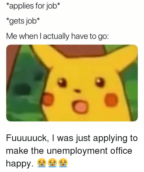 Memes, Happy, and Office: *applies for job*  *gets job*  Me when lactually have to go: Fuuuuuck, I was just applying to make the unemployment office happy. 😭😭😭