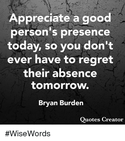 Memes, Regret, and Appreciate: Appreciate a good  person's presence  today, so you don't  ever have to regret  their absence  tomorrow.  Bryan Burden  Ouotes Creator #WiseWords