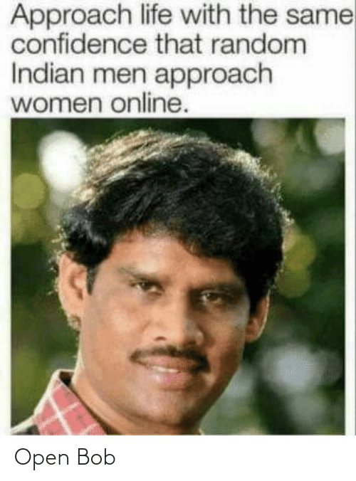 random: Approach life with the same  confidence that random  Indian men approach  women online. Open Bob