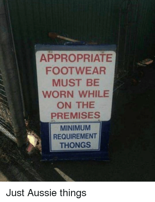 Premises: APPROPRIATE  FOOTWEAR  MUST BE  WORN WHILE  ON THE  PREMISES  MINIMUM  REQUIREMENT  THONGS Just Aussie things