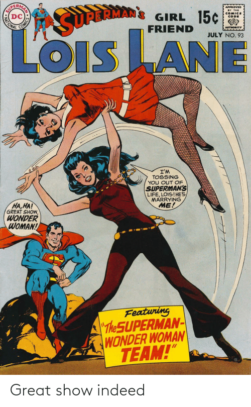 "Wonder: APPROVED  BY THE  COMICS  CODE  GIRL 15¢  FRIEND  MATIONAL  SURBRMAN  AUTHORITY  JULY NO. 93  LOiS LANE  OIS  I'M  TOSSING  YOU OUT OF  SUPERMAN'S  LIFE, LOIS!HE'S  MARRYING  ME!  HA,HA!  GREAT SHOW,  WONDER  WOMAN!  Featuring  ""The SUPERMAN-  WONDER WOMAN  TEAM!""  AN SO Great show indeed"