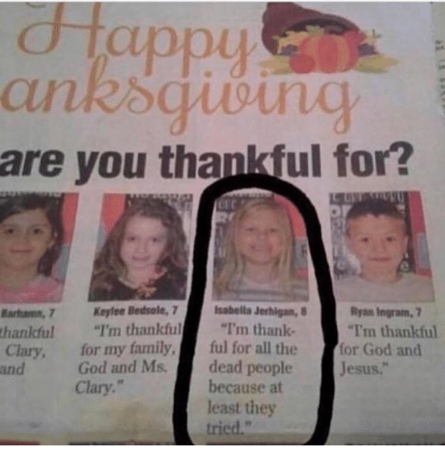"Family, God, and Jesus: appu  are you thankful for?  Barhamn, 7 Keylee Bedsole, 7 Isabella Jerhigan,  thankful""I'm thankful ""I'm thank-  Ryan Ingram, 7  I'm thankful  Clary, for my family,ful for all the for God and  and  God and Ms.dead people  Jesus.""  Clary.  because at  least they  tried."""