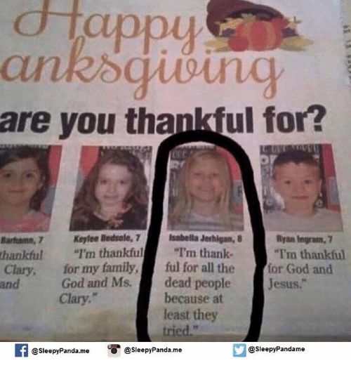 "Memes, Panda, and 🤖: appy  are you than ful for?  Bantams, 7 Keyfee Bedrole, 7 Isabella Jerhigan, 8  Ryan Ingrain. 7  thankful ""I'm thankful  ""I'm thank-  ""Tm thankful  Clary, for my family  ful for all the  for God and  God and Ms.  dead people  Jesus  because at  Clary.  least they  @sleepy Pandame  SleepvPanda me  Sleepy Panda me"
