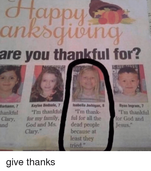 "Dank, 🤖, and Ingram: appy  are you thankful for?  uarfums, 7 Keylee Bedsole, 7  lsabella Jerhigan, 8  Ryan Ingram 7  ""Im thankful  thankful  I'm thankful  I'm thank  Clary, for my family  ful for all the  for God and  God and Ms.  dead people  Jesus.  Clary.""  because at  least they  tried."" give thanks"