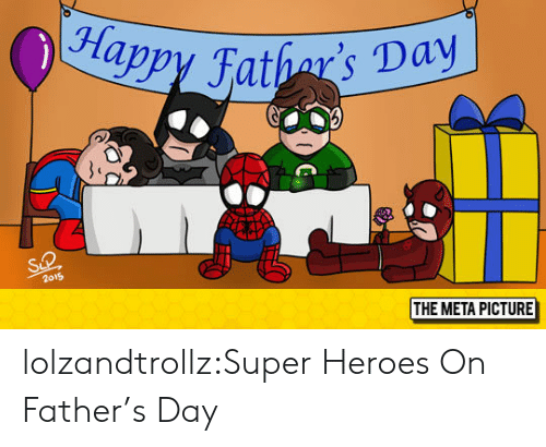 Appy: appy Fathar' Day  2o19  THE META PICTURE lolzandtrollz:Super Heroes On Father's Day