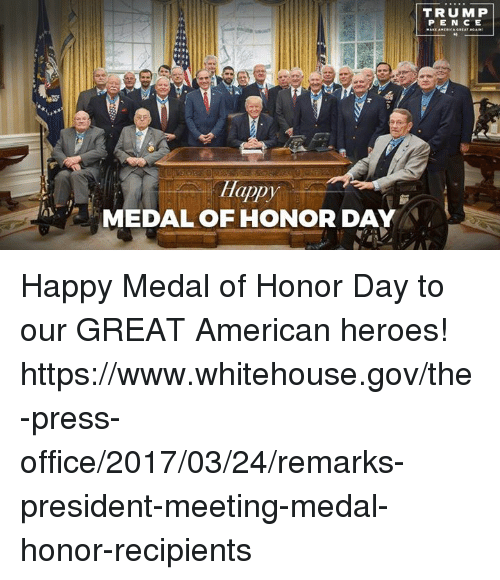 American, Happy, and Heroes: appy  MEDAL OF HONOR DAY  TRUMP  PENCE Happy Medal of Honor Day to our GREAT American heroes! https://www.whitehouse.gov/the-press-office/2017/03/24/remarks-president-meeting-medal-honor-recipients