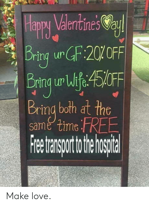 Appy: appy Valentines Va  aur  q Bring urGF:20%OFF  Bring ur Wlfe:45FF  Br  ring both at the  same time FREE  Freetransporttotheh spital Make love.