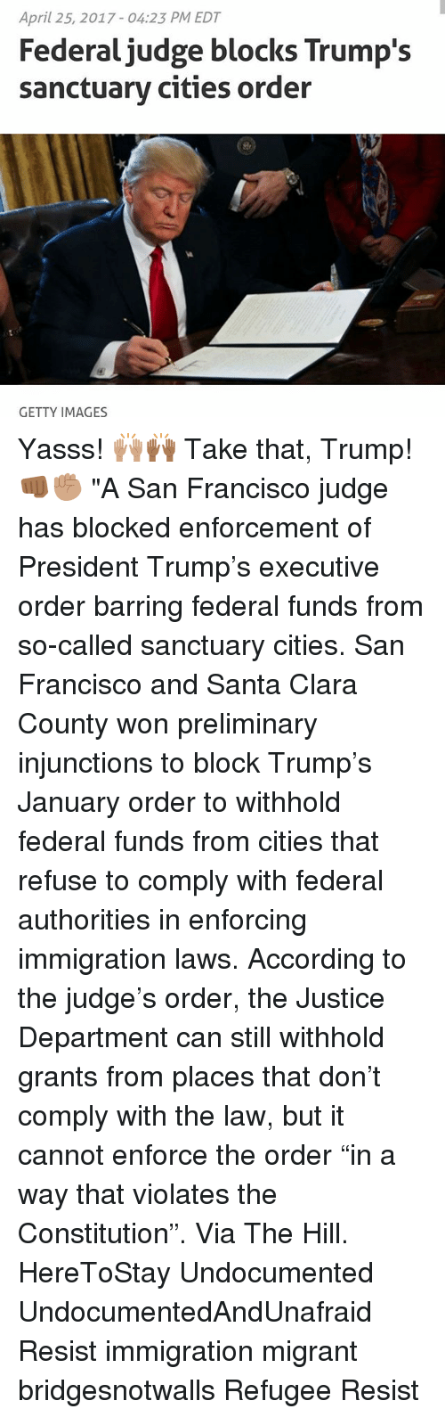 """Memes, Constitution, and Getty Images: April 25, 2017 04:23 PM EDT  Federal judge blocks Trump's  sanctuary cities order  GETTY IMAGES Yasss! 🙌🏽🙌🏾 Take that, Trump! 👊🏾✊🏽 """"A San Francisco judge has blocked enforcement of President Trump's executive order barring federal funds from so-called sanctuary cities. San Francisco and Santa Clara County won preliminary injunctions to block Trump's January order to withhold federal funds from cities that refuse to comply with federal authorities in enforcing immigration laws. According to the judge's order, the Justice Department can still withhold grants from places that don't comply with the law, but it cannot enforce the order """"in a way that violates the Constitution"""". Via The Hill. HereToStay Undocumented UndocumentedAndUnafraid Resist immigration migrant bridgesnotwalls Refugee Resist"""
