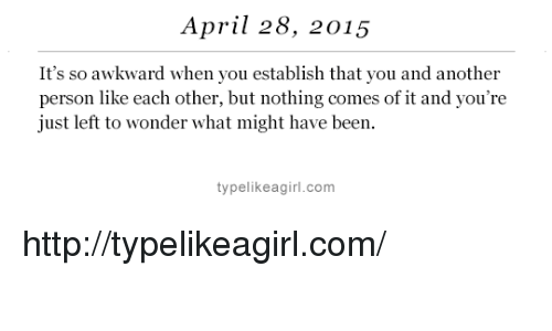 Target, Awkward, and Http: April 28, 2015  It's so awkward when you establish that you and another  person like each other, but nothing comes of it and you're  just left to wonder what might have been.  typelikeagirl.com http://typelikeagirl.com/